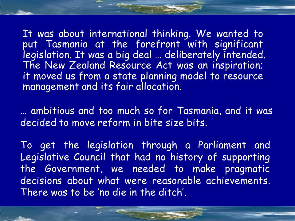 … ambitious and too much so for Tasmania, and it was decided to move reform in bite size bits.
