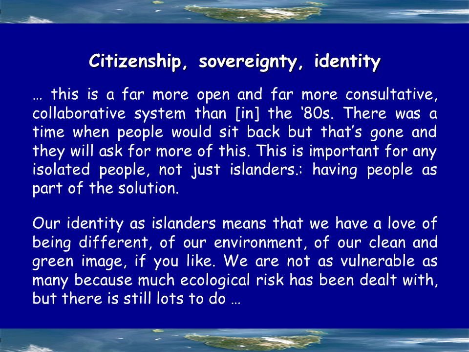 Citizenship, sovereignty, identity … this is a far more open and far more consultative, collaborative system than [in] the '80s.