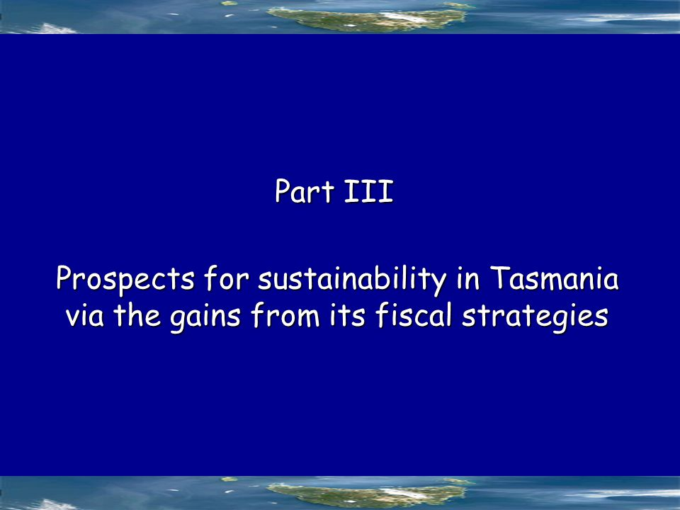 Prospects for sustainability in Tasmania via the gains from its fiscal strategies Part III
