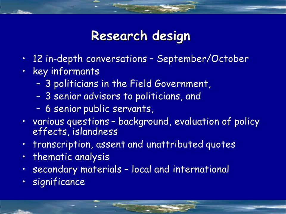 Research design 12 in-depth conversations – September/October key informants –3 politicians in the Field Government, –3 senior advisors to politicians, and –6 senior public servants, various questions – background, evaluation of policy effects, islandness transcription, assent and unattributed quotes thematic analysis secondary materials – local and international significance