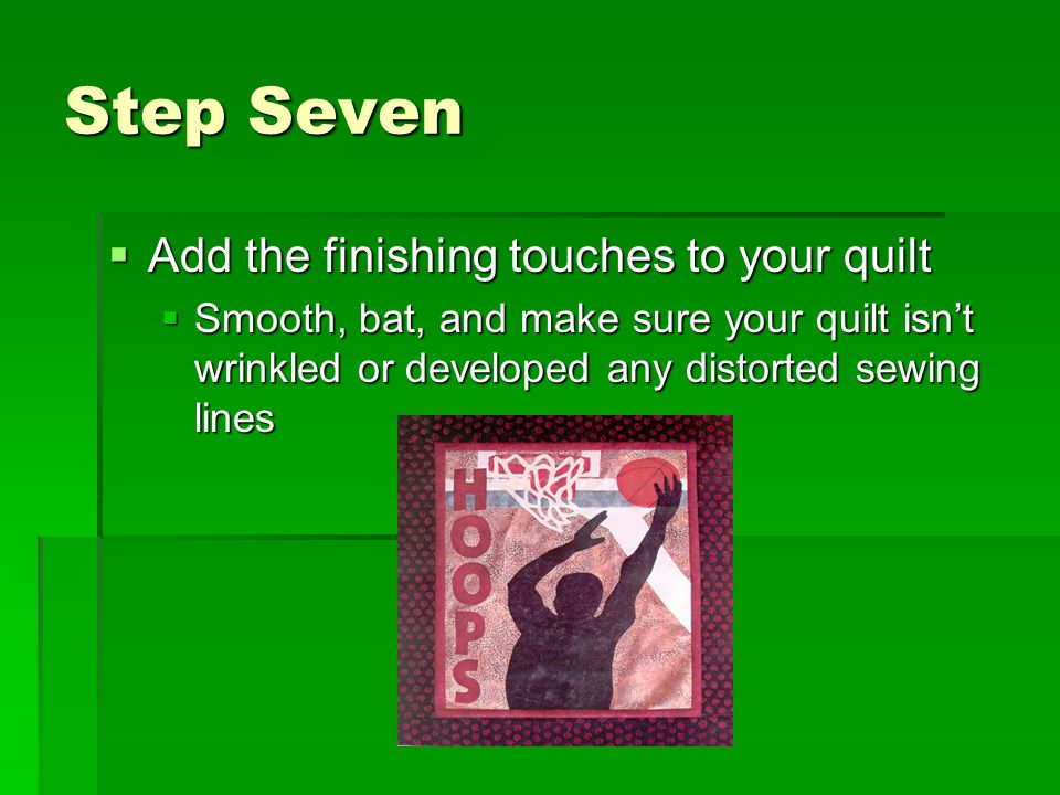 Step Seven  Add the finishing touches to your quilt  Smooth, bat, and make sure your quilt isn't wrinkled or developed any distorted sewing lines