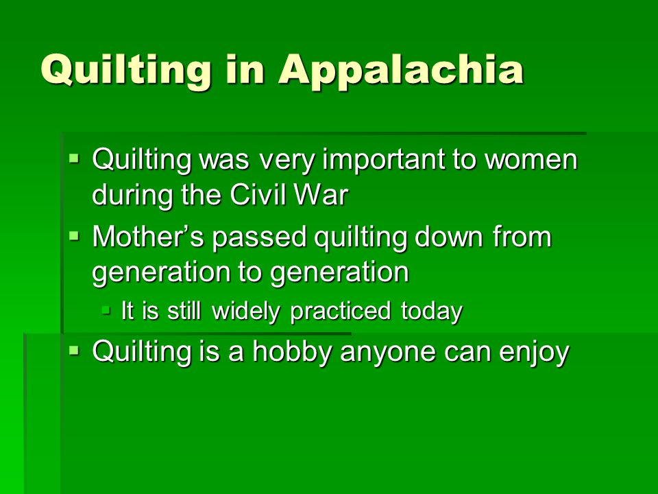 Quilting in Appalachia  Quilting was very important to women during the Civil War  Mother's passed quilting down from generation to generation  It is still widely practiced today  Quilting is a hobby anyone can enjoy