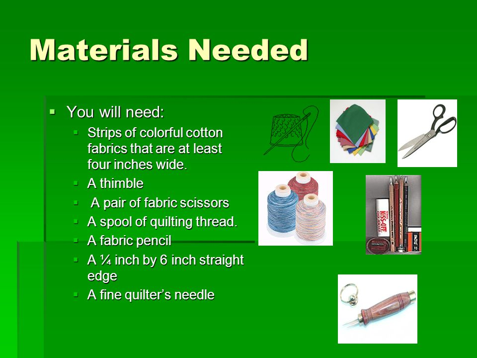 Materials Needed  You will need:  Strips of colorful cotton fabrics that are at least four inches wide.