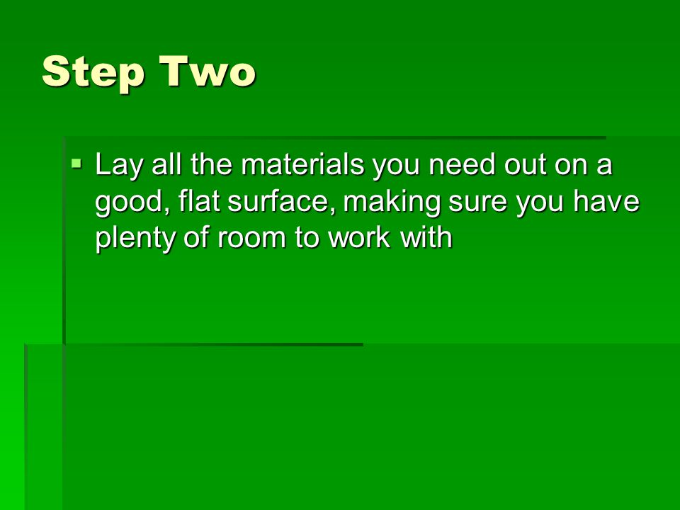 Step Two  Lay all the materials you need out on a good, flat surface, making sure you have plenty of room to work with