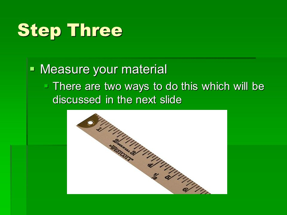 Step Three  Measure your material  There are two ways to do this which will be discussed in the next slide