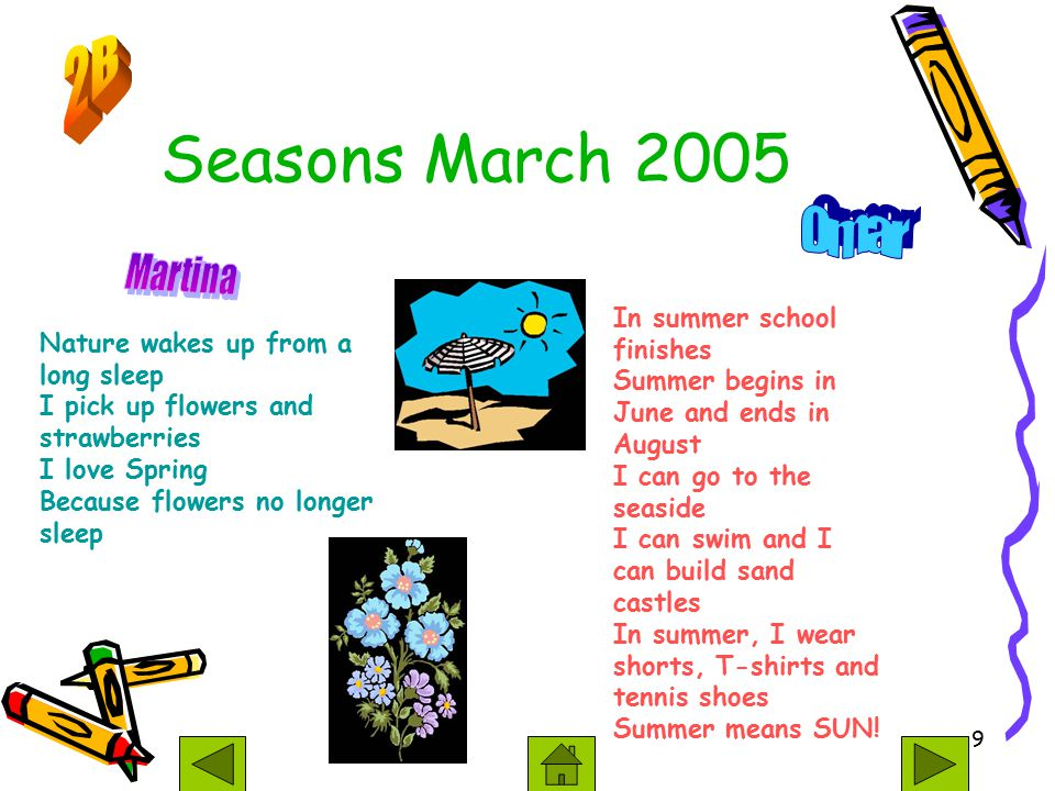 9 Seasons March 2005 Nature wakes up from a long sleep I pick up flowers and strawberries I love Spring Because flowers no longer sleep In summer school finishes Summer begins in June and ends in August I can go to the seaside I can swim and I can build sand castles In summer, I wear shorts, T-shirts and tennis shoes Summer means SUN!