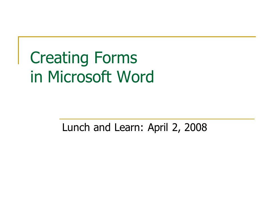 Creating Forms in Microsoft Word Lunch and Learn: April 2, 2008