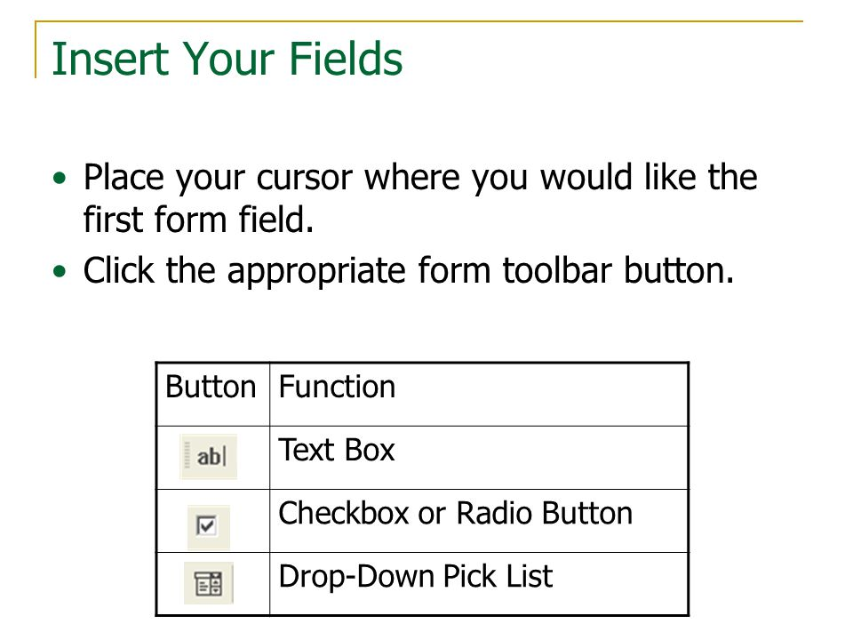 Insert Your Fields Place your cursor where you would like the first form field.