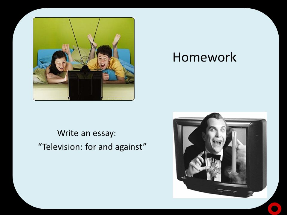 Homework Write an essay: Television: for and against