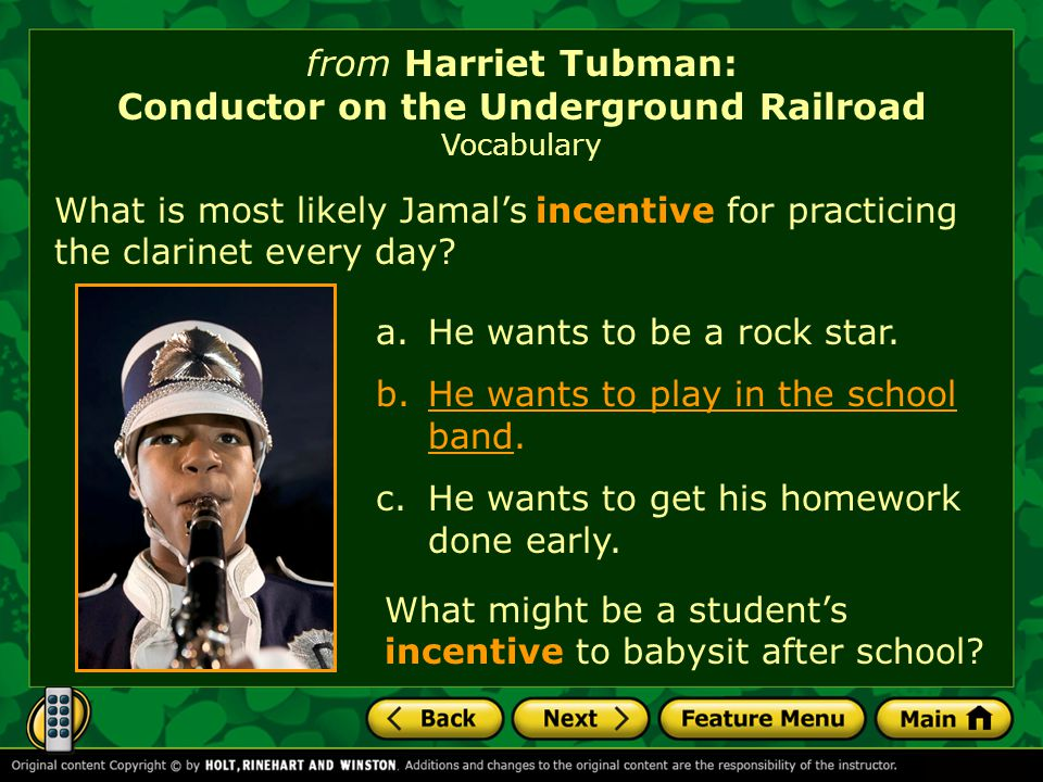 from Harriet Tubman: Conductor on the Underground Railroad Vocabulary What is most likely Jamal's incentive for practicing the clarinet every day.