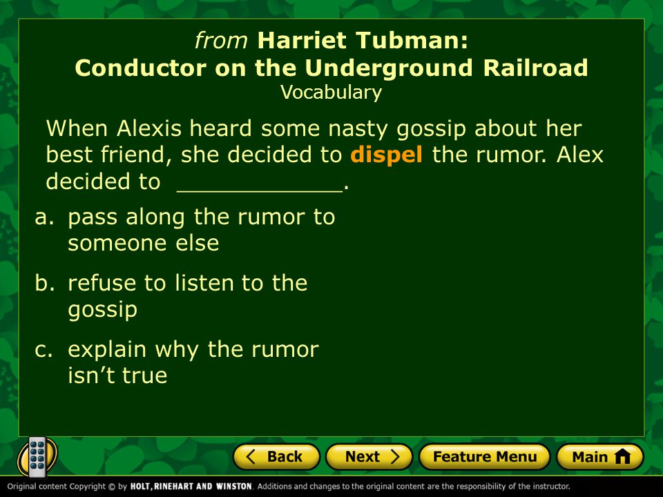 from Harriet Tubman: Conductor on the Underground Railroad Vocabulary When Alexis heard some nasty gossip about her best friend, she decided to dispel the rumor.