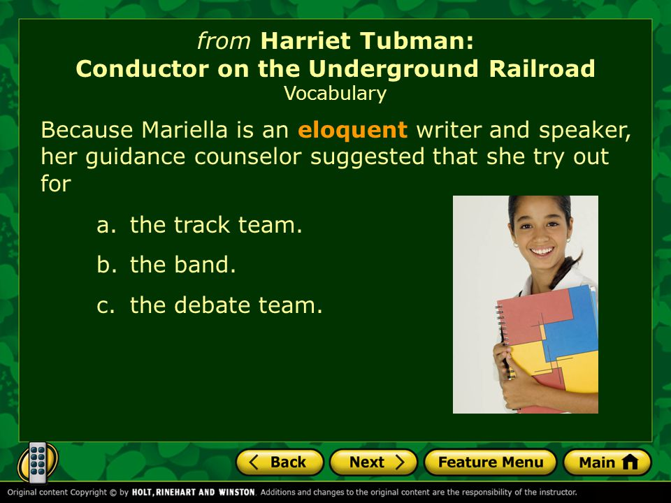 from Harriet Tubman: Conductor on the Underground Railroad Vocabulary Because Mariella is an eloquent writer and speaker, her guidance counselor suggested that she try out for a.the track team.