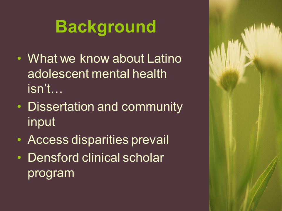 Background What we know about Latino adolescent mental health isn't… Dissertation and community input Access disparities prevail Densford clinical scholar program