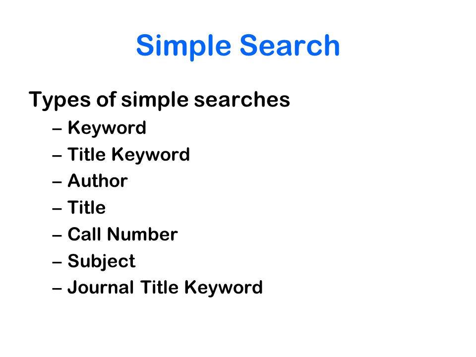 Simple Search Types of simple searches –Keyword –Title Keyword –Author –Title –Call Number –Subject –Journal Title Keyword