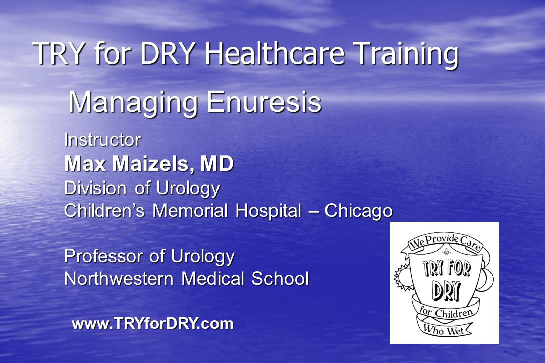 TRY for DRY Healthcare Training Instructor Max Maizels, MD Division of Urology Children's Memorial Hospital – Chicago Professor of Urology Northwestern Medical School Managing Enuresis www.TRYforDRY.com
