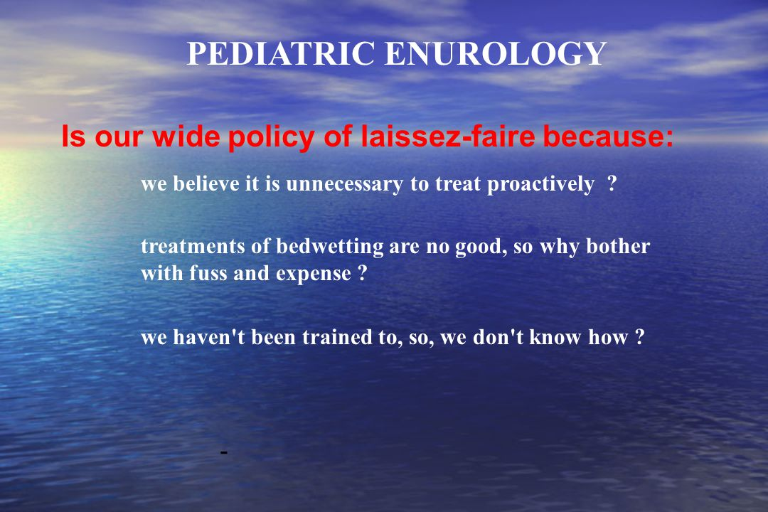 Is our wide policy of laissez-faire because: PEDIATRIC ENUROLOGY - we believe it is unnecessary to treat proactively .