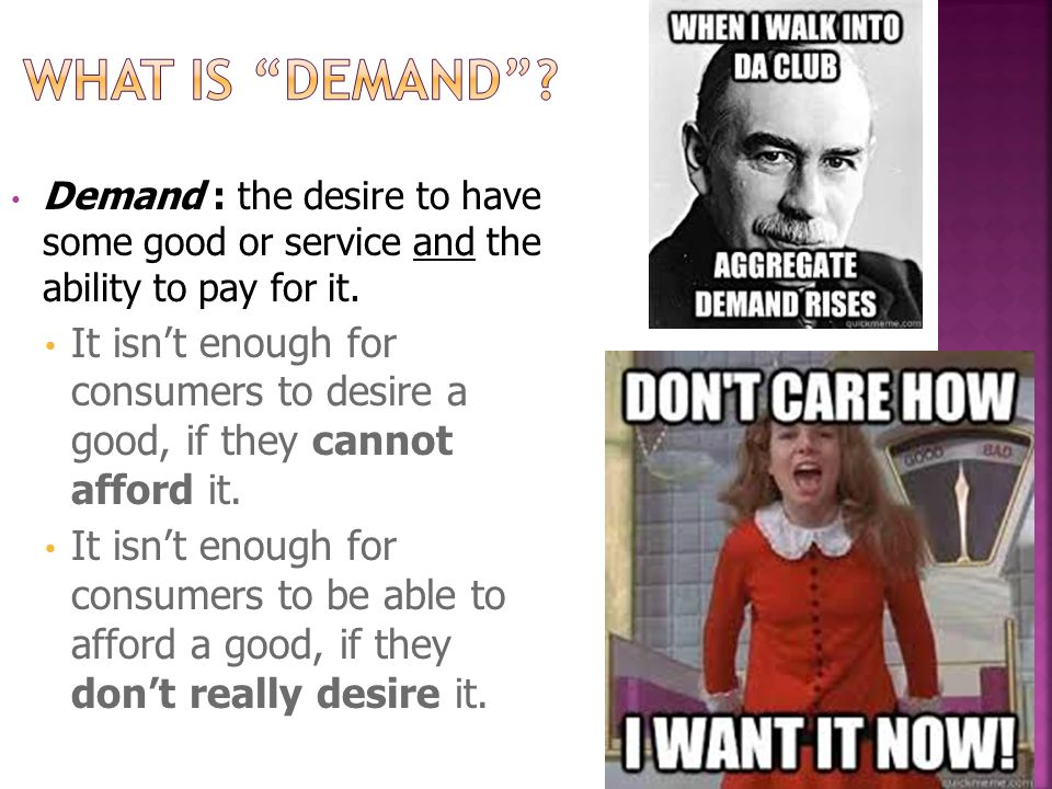 Demand : the desire to have some good or service and the ability to pay for it.
