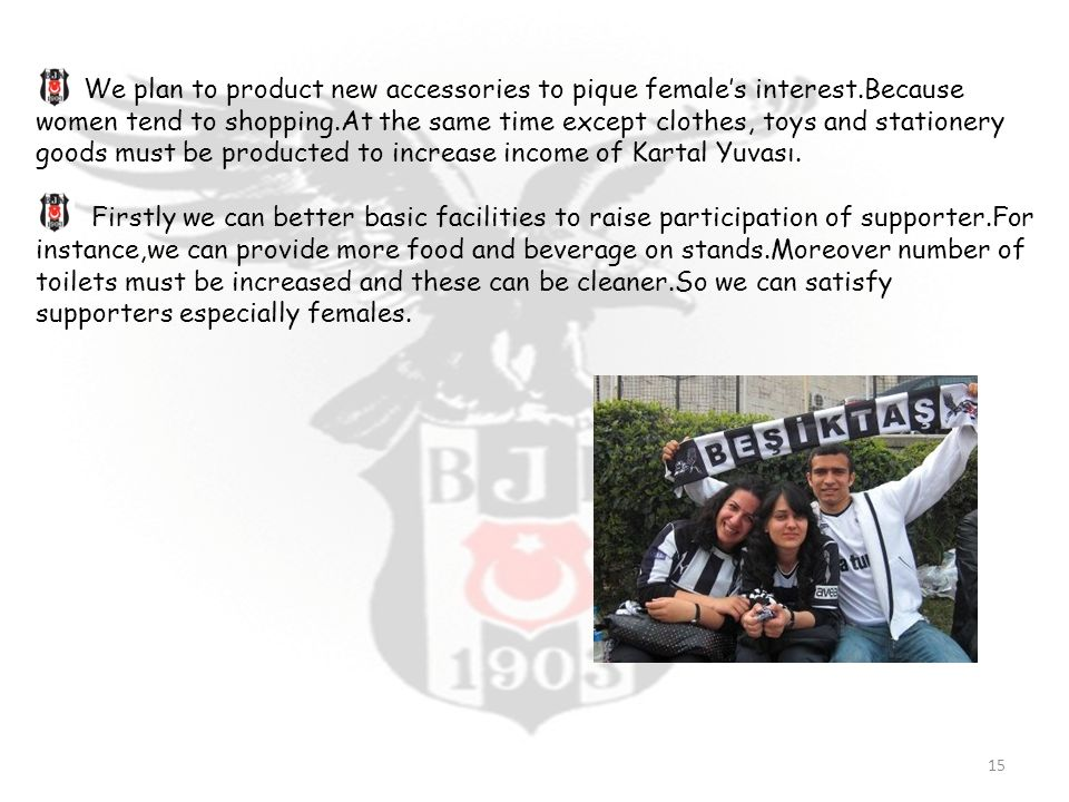 We plan to product new accessories to pique female's interest.Because women tend to shopping.At the same time except clothes, toys and stationery goods must be producted to increase income of Kartal Yuvası.