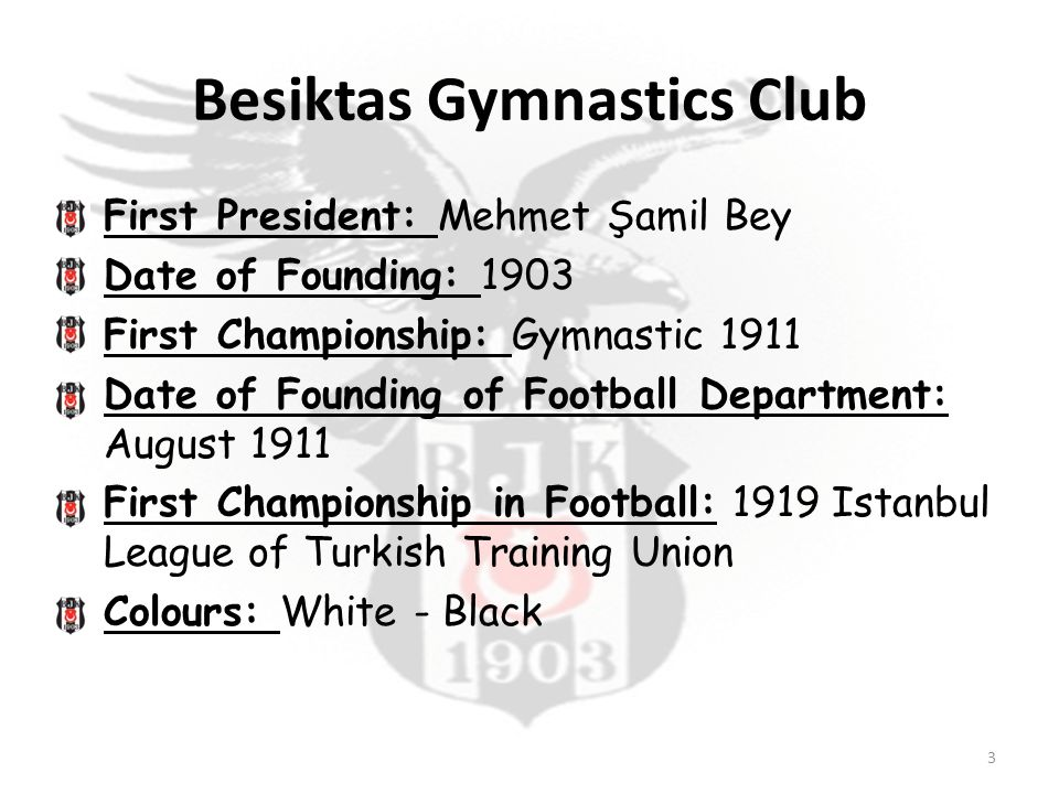 Besiktas Gymnastics Club First President: Mehmet Şamil Bey Date of Founding: 1903 First Championship: Gymnastic 1911 Date of Founding of Football Department: August 1911 First Championship in Football: 1919 Istanbul League of Turkish Training Union Colours: White - Black 3