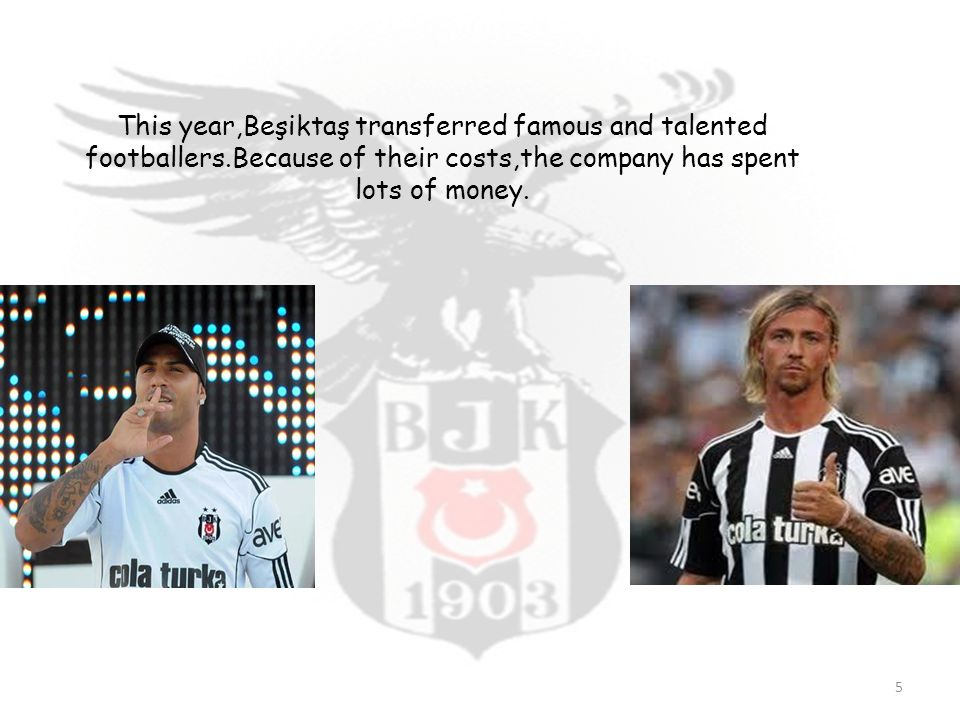 This year,Beşiktaş transferred famous and talented footballers.Because of their costs,the company has spent lots of money.