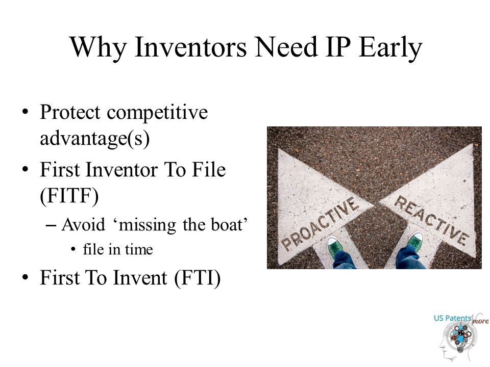 Why Inventors Need IP Early Protect competitive advantage(s) First Inventor To File (FITF) – Avoid 'missing the boat' file in time First To Invent (FTI)