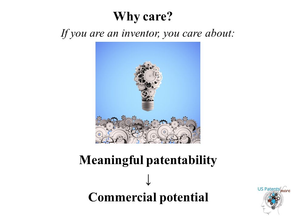 Why care Meaningful patentability ↓ Commercial potential If you are an inventor, you care about: