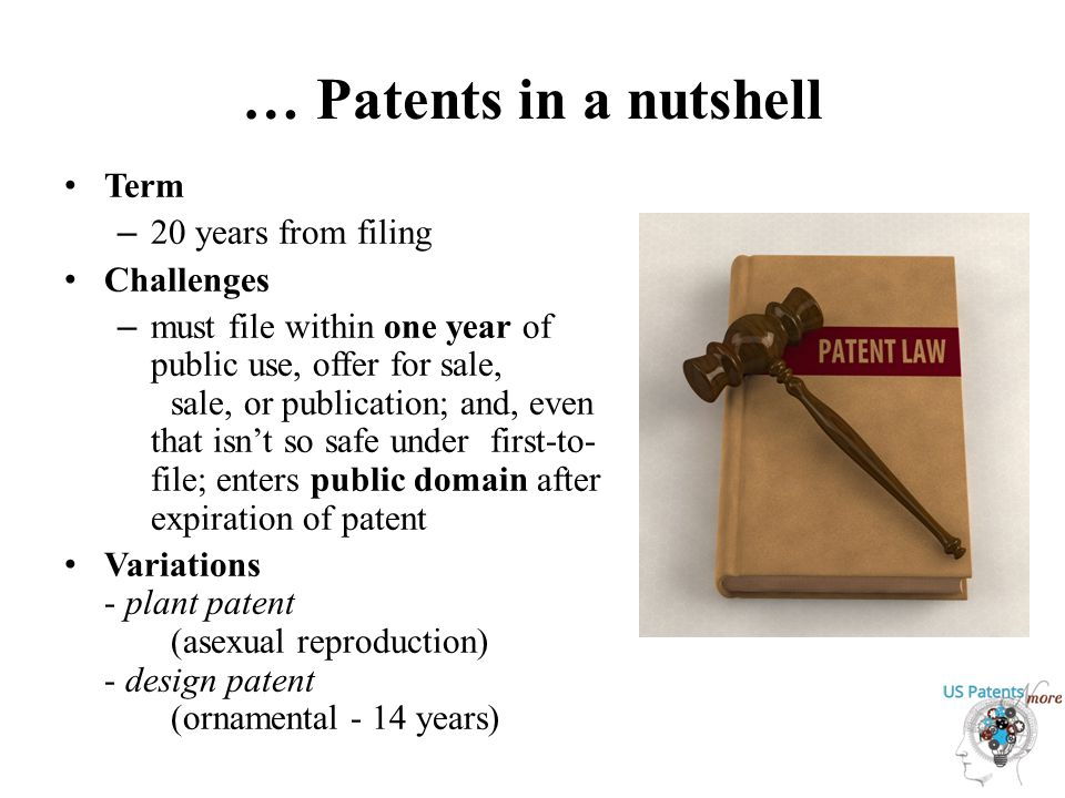… Patents in a nutshell Term – 20 years from filing Challenges – must file within one year of public use, offer for sale, sale, or publication; and, even that isn't so safe under first-to- file; enters public domain after expiration of patent Variations - plant patent (asexual reproduction) - design patent (ornamental - 14 years)