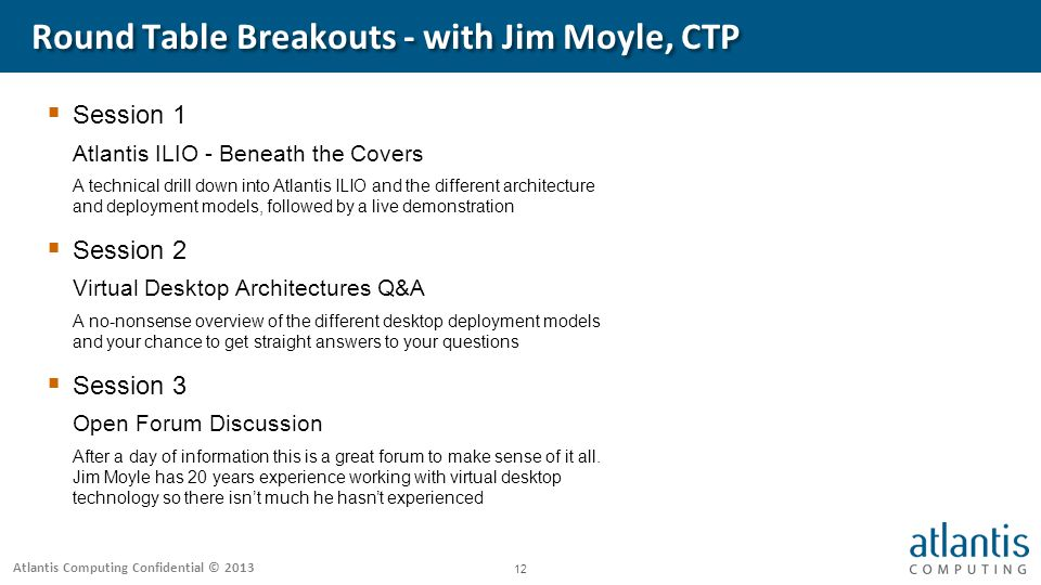 Atlantis Computing Confidential © Round Table Breakouts - with Jim Moyle, CTP  Session 1 Atlantis ILIO - Beneath the Covers A technical drill down into Atlantis ILIO and the different architecture and deployment models, followed by a live demonstration  Session 2 Virtual Desktop Architectures Q&A A no-nonsense overview of the different desktop deployment models and your chance to get straight answers to your questions  Session 3 Open Forum Discussion After a day of information this is a great forum to make sense of it all.