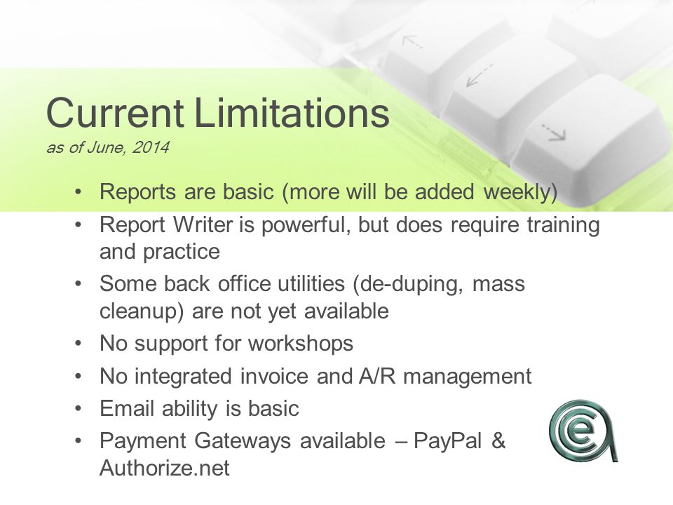 Current Limitations as of June, 2014 Reports are basic (more will be added weekly) Report Writer is powerful, but does require training and practice Some back office utilities (de-duping, mass cleanup) are not yet available No support for workshops No integrated invoice and A/R management Email ability is basic Payment Gateways available – PayPal & Authorize.net