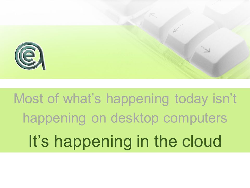 Most of what's happening today isn't happening on desktop computers It's happening in the cloud