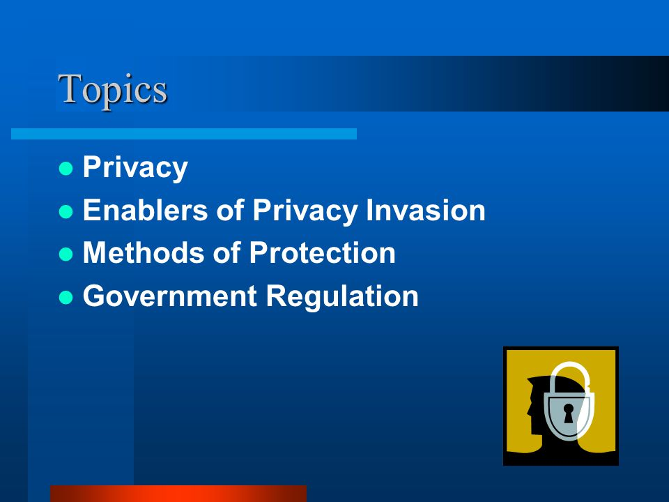 Topics Privacy Enablers of Privacy Invasion Methods of Protection Government Regulation
