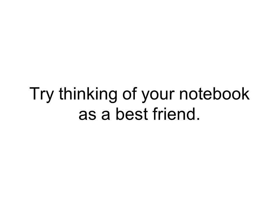 Try thinking of your notebook as a best friend.