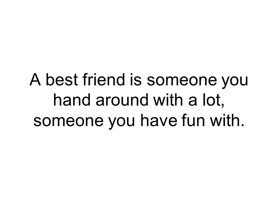 A best friend is someone you hand around with a lot, someone you have fun with.