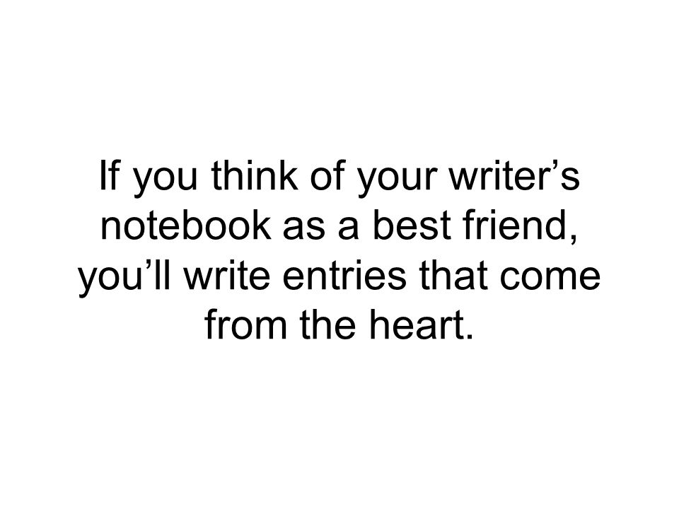 If you think of your writer's notebook as a best friend, you'll write entries that come from the heart.