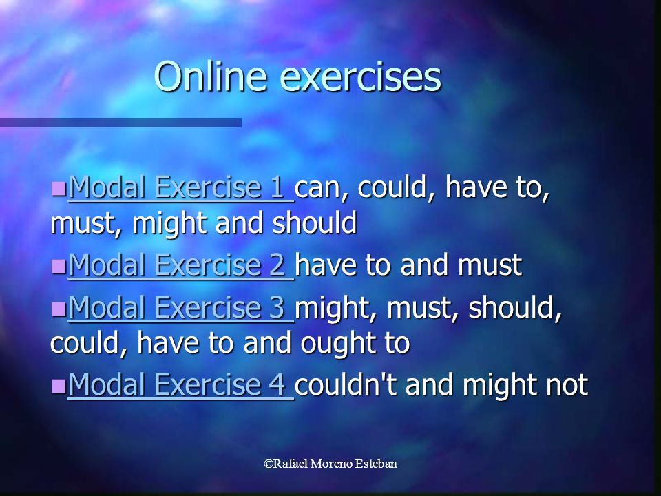 ©Rafael Moreno Esteban Online exercises Modal Exercise 1 can, could, have to, must, might and should Modal Exercise 1 can, could, have to, must, might and should Modal Exercise 1 Modal Exercise 1 Modal Exercise 2 have to and must Modal Exercise 2 have to and must Modal Exercise 2 Modal Exercise 2 Modal Exercise 3 might, must, should, could, have to and ought to Modal Exercise 3 might, must, should, could, have to and ought to Modal Exercise 3 Modal Exercise 3 Modal Exercise 4 couldn t and might not Modal Exercise 4 couldn t and might not Modal Exercise 4 Modal Exercise 4