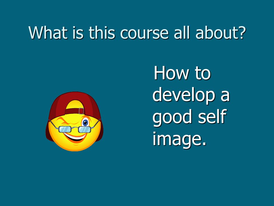 What is this course all about How to develop a good self image. How to develop a good self image.