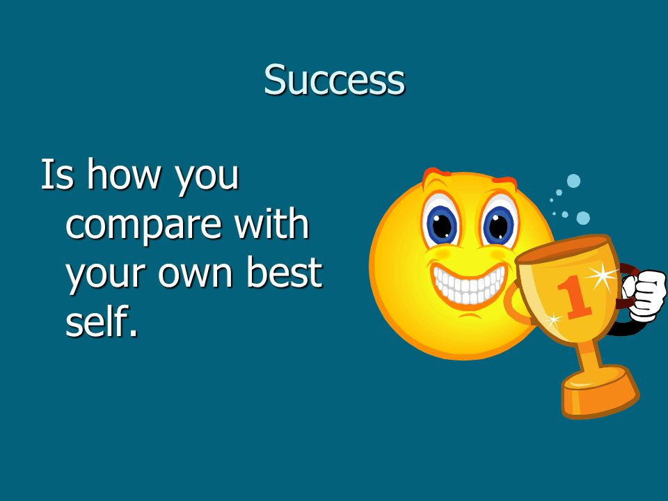 Success Is how you compare with your own best self.