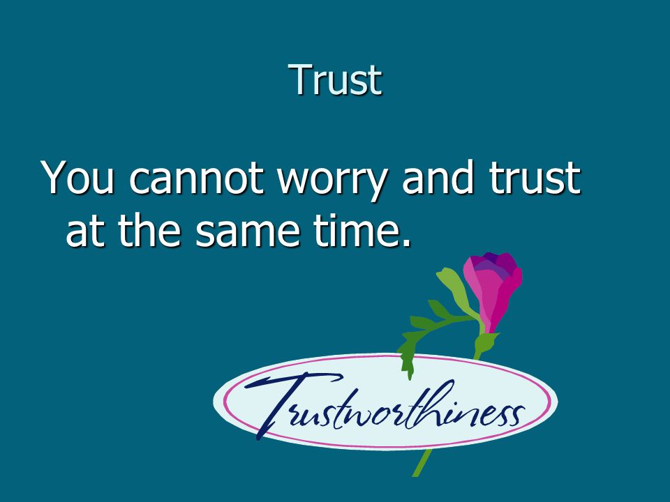 Trust You cannot worry and trust at the same time.