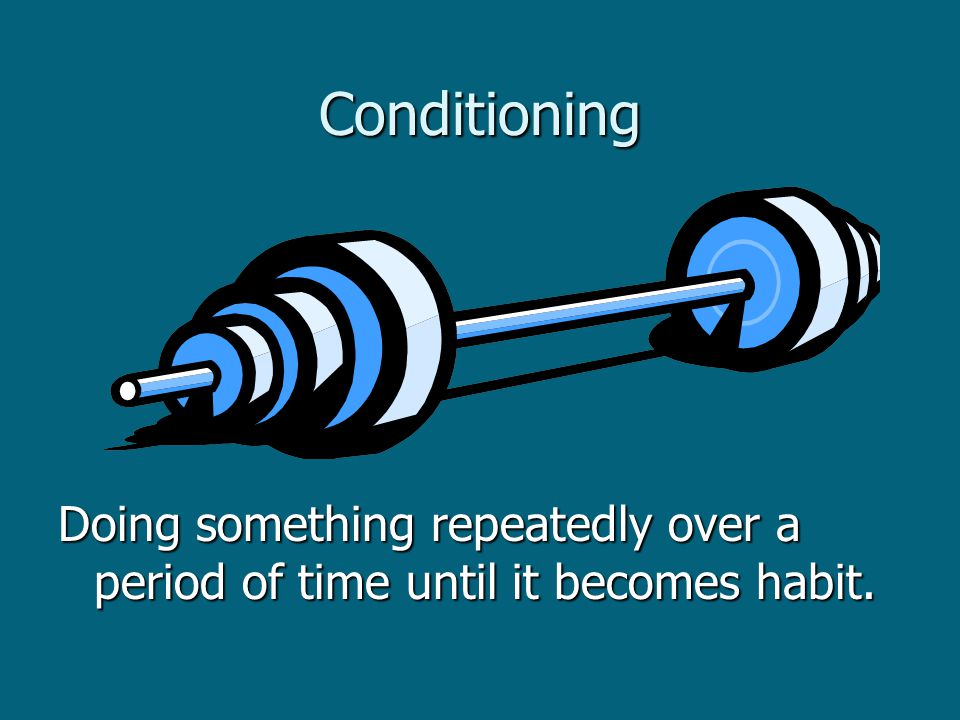 Conditioning Doing something repeatedly over a period of time until it becomes habit.