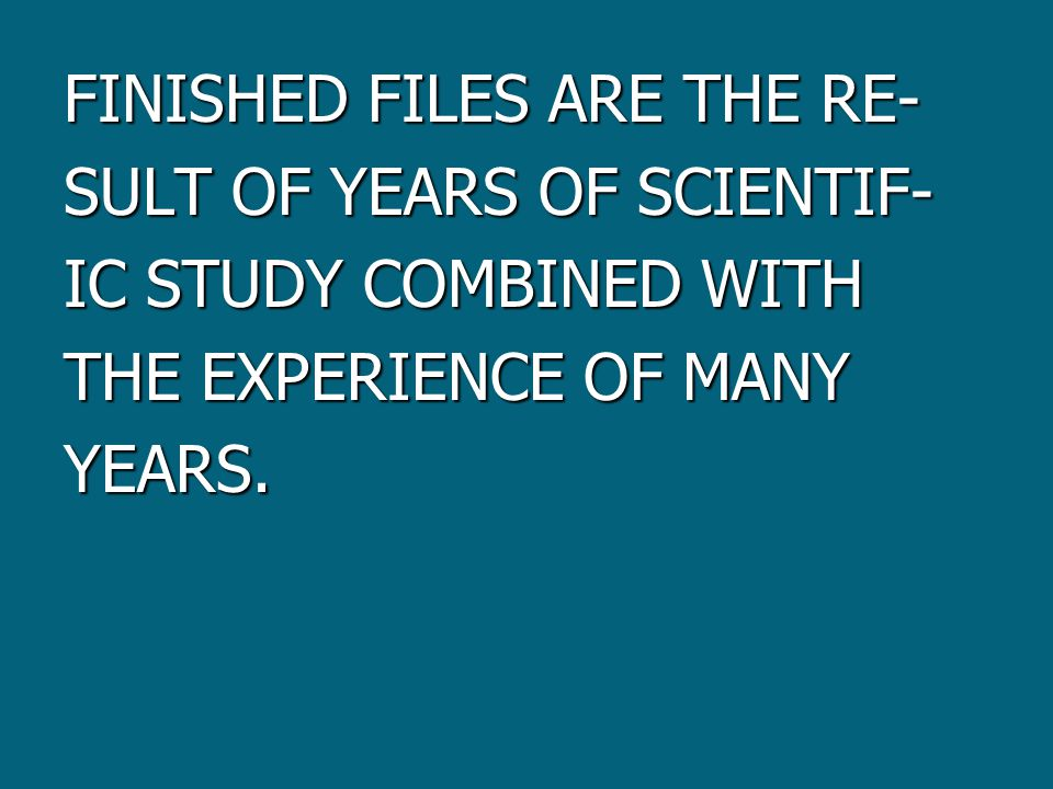 FINISHED FILES ARE THE RE- SULT OF YEARS OF SCIENTIF- IC STUDY COMBINED WITH THE EXPERIENCE OF MANY YEARS.