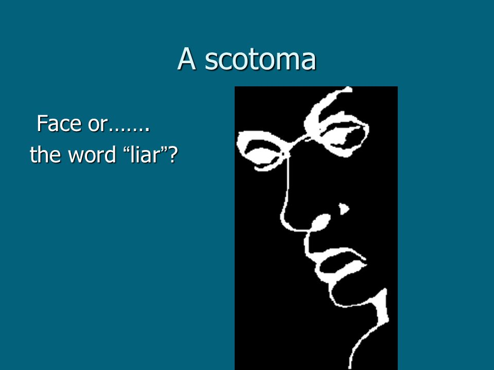 A scotoma Face or……. Face or……. the word liar