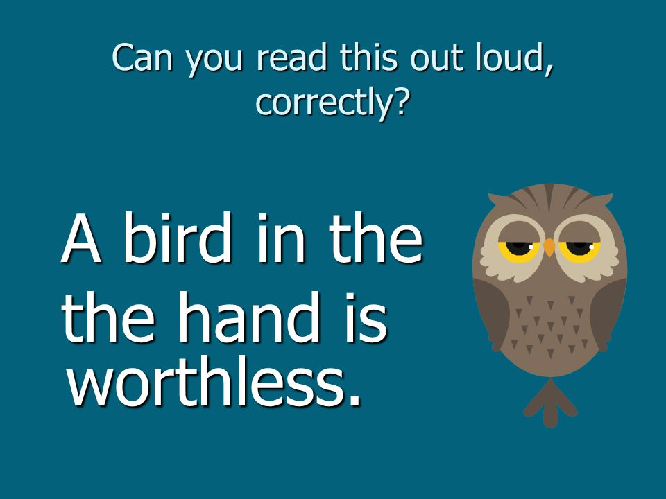 Can you read this out loud, correctly. A bird in the A bird in the the hand is worthless.