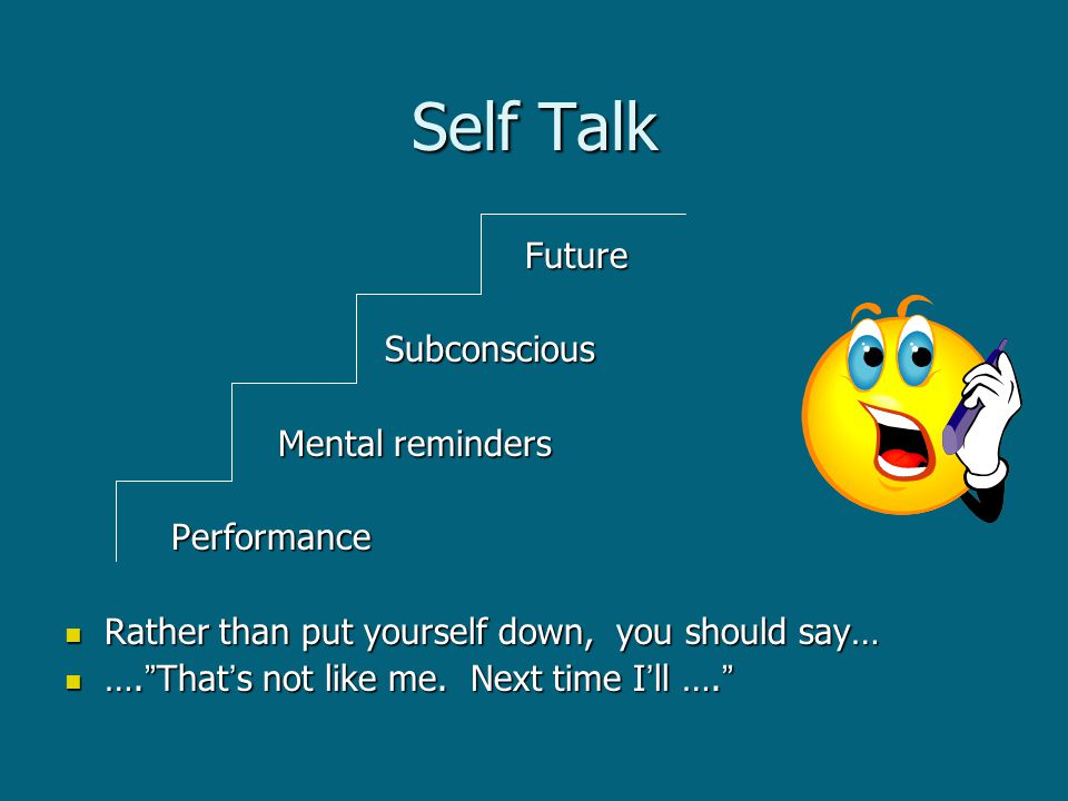 Self Talk Future Future Subconscious Subconscious Mental reminders Mental remindersPerformance Rather than put yourself down, you should say… Rather than put yourself down, you should say… …. That's not like me.