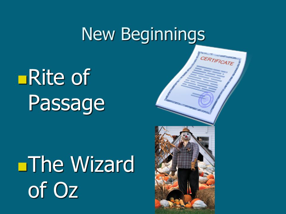 New Beginnings Rite of Passage Rite of Passage The Wizard of Oz The Wizard of Oz