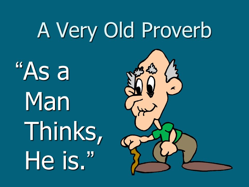 A Very Old Proverb As a Man Thinks, He is.