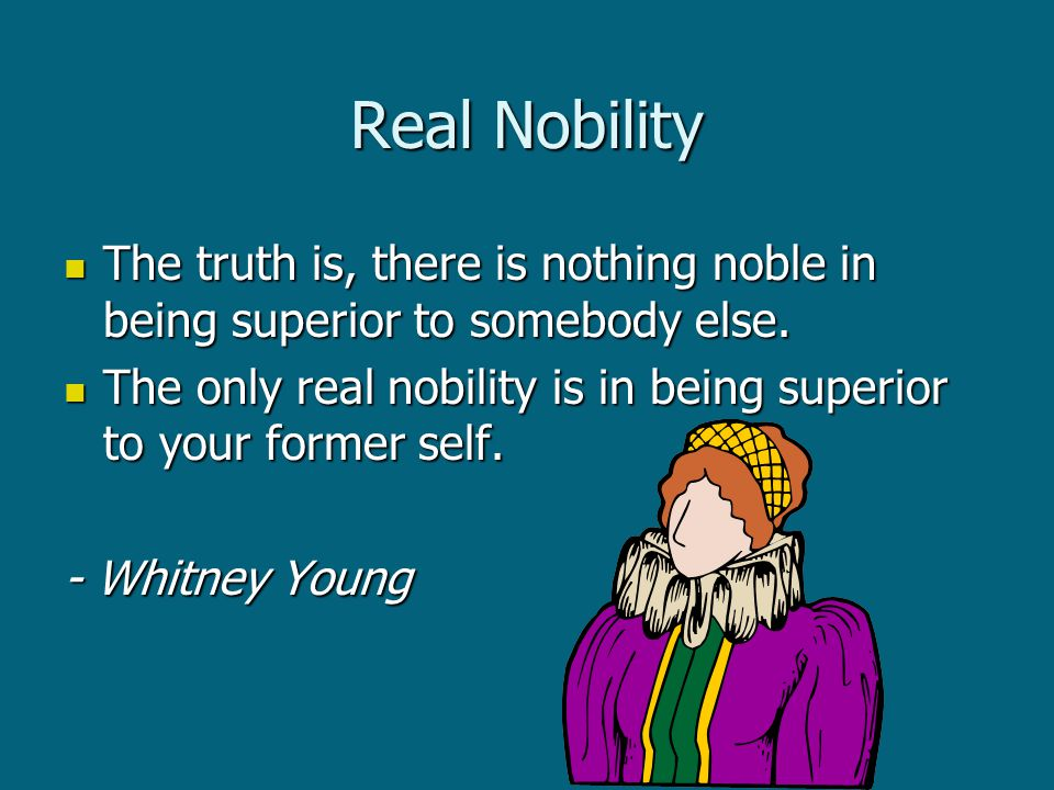 Real Nobility The truth is, there is nothing noble in being superior to somebody else.