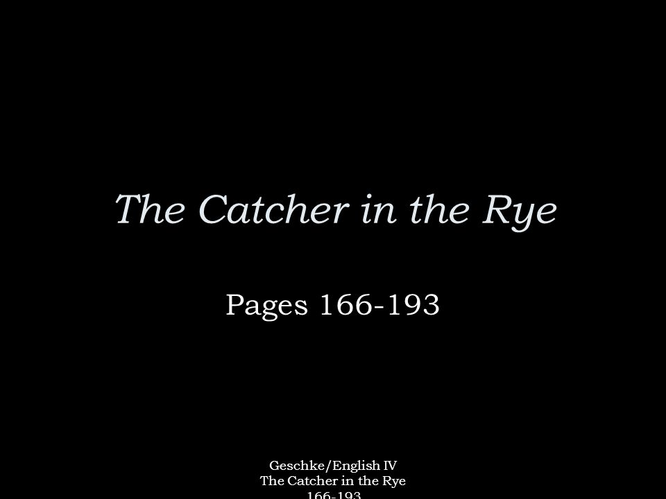 Geschke/English IV The Catcher in the Rye 166-193 The Catcher in the Rye Pages 166-193