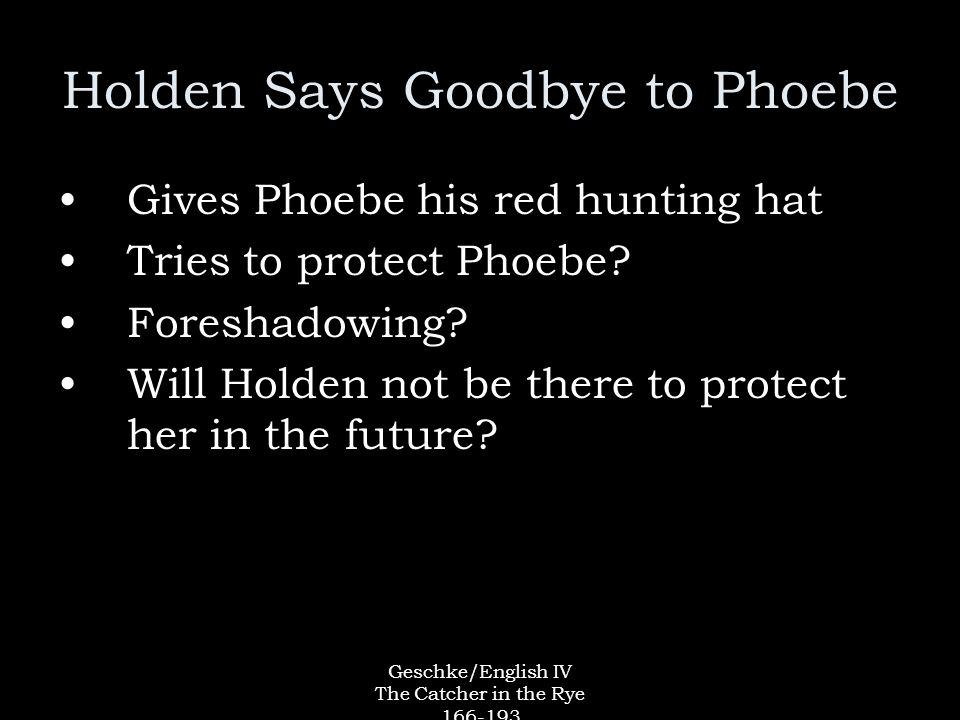 Geschke/English IV The Catcher in the Rye 166-193 Holden Says Goodbye to Phoebe Gives Phoebe his red hunting hat Tries to protect Phoebe.