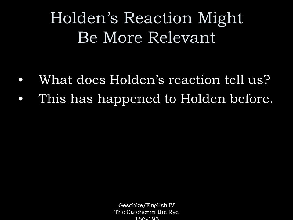 Geschke/English IV The Catcher in the Rye 166-193 Holden's Reaction Might Be More Relevant What does Holden's reaction tell us.