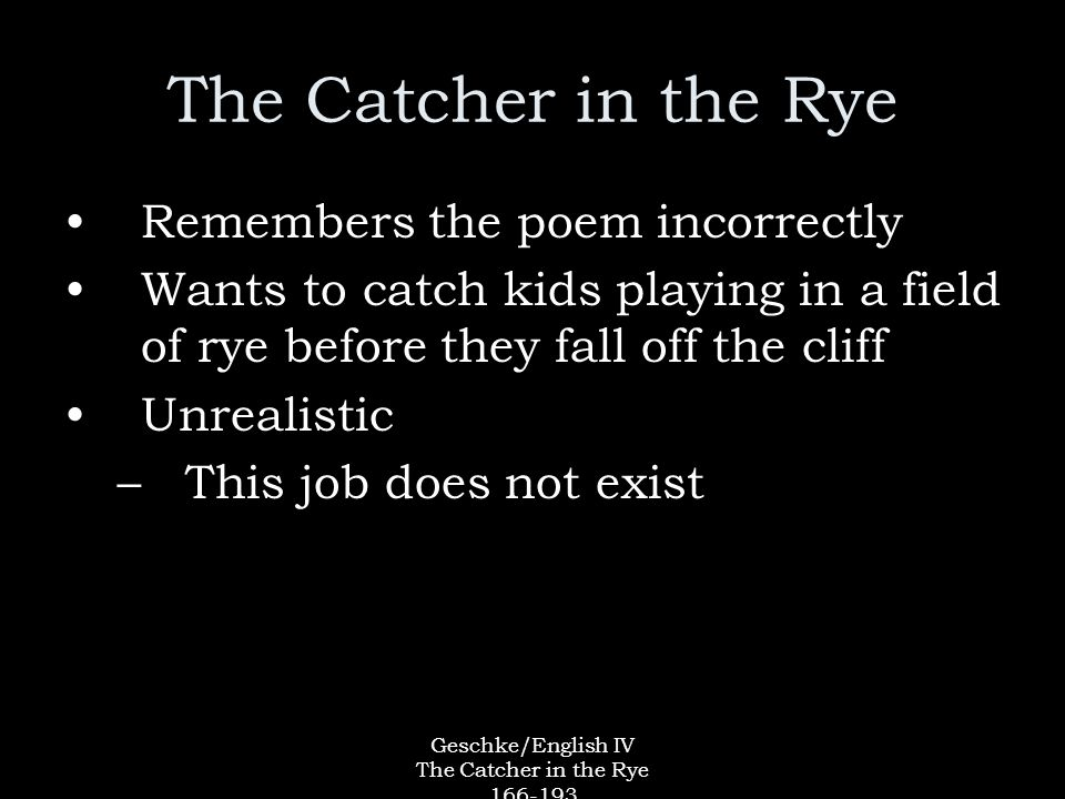Geschke/English IV The Catcher in the Rye 166-193 The Catcher in the Rye Remembers the poem incorrectly Wants to catch kids playing in a field of rye before they fall off the cliff Unrealistic –This job does not exist